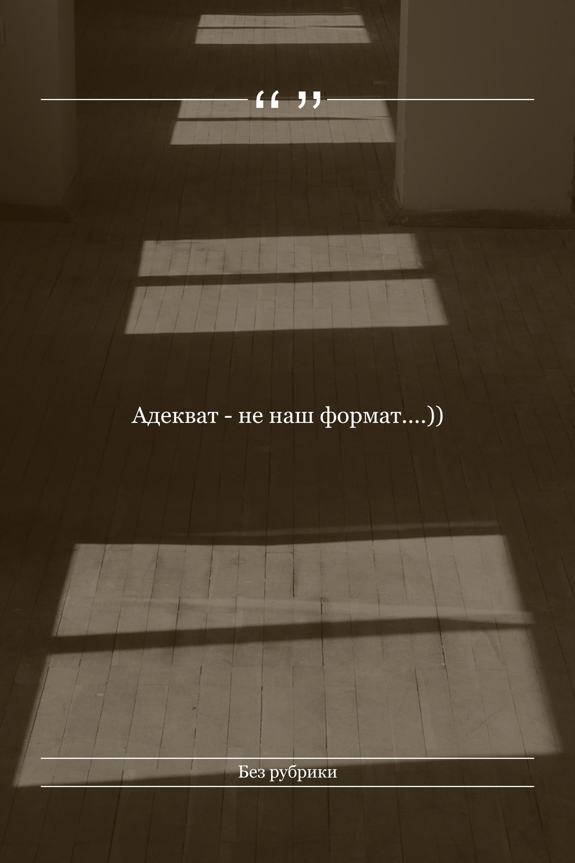 Адекват - не наш формат....))